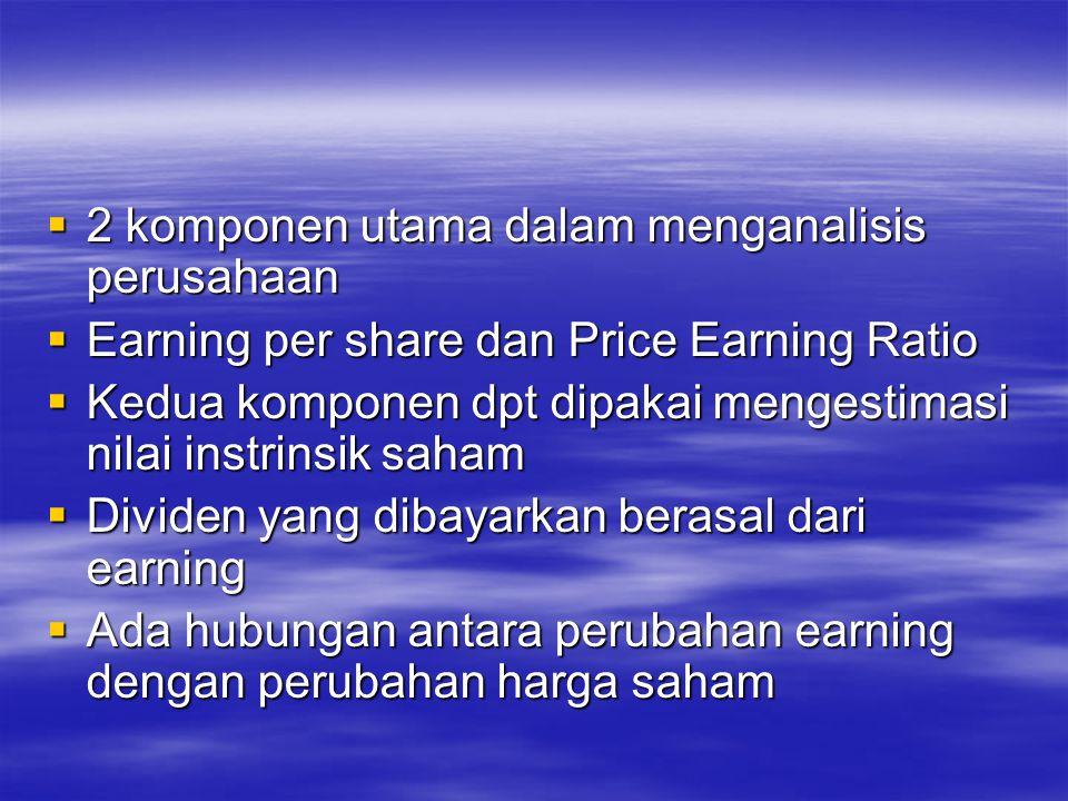  2 komponen utama dalam menganalisis perusahaan  Earning per share dan Price Earning Ratio  Kedua komponen dpt dipakai mengestimasi nilai instrinsik saham  Dividen yang dibayarkan berasal dari earning  Ada hubungan antara perubahan earning dengan perubahan harga saham