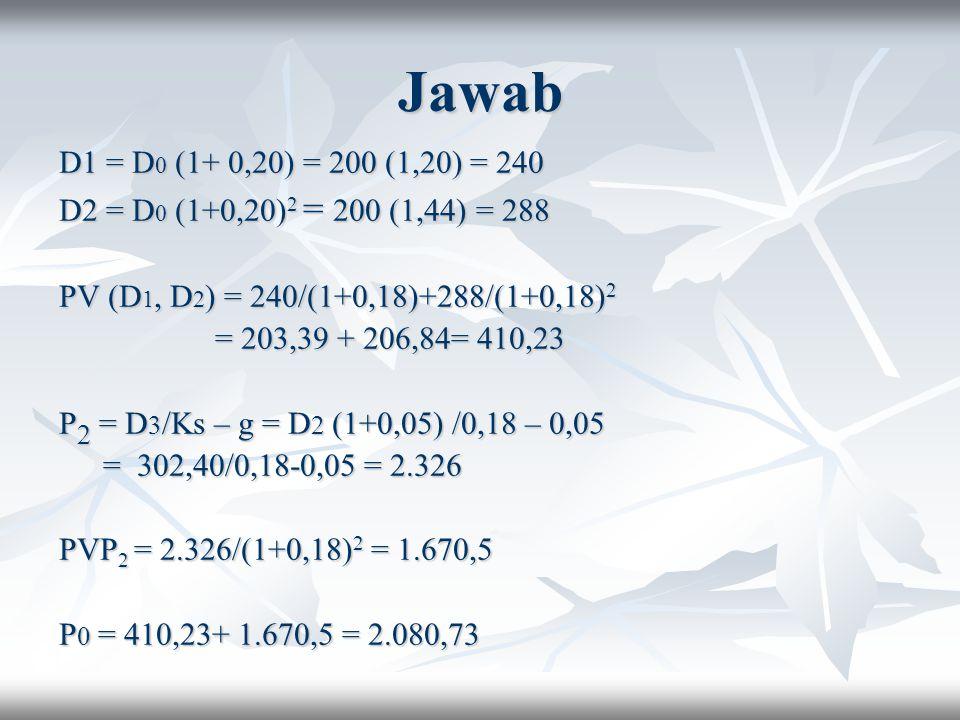 Jawab D1 = D 0 (1+ 0,20) = 200 (1,20) = 240 D2 = D 0 (1+0,20) 2 = 200 (1,44) = 288 PV (D 1, D 2 ) = 240/(1+0,18)+288/(1+0,18) 2 = 203,39 + 206,84= 410