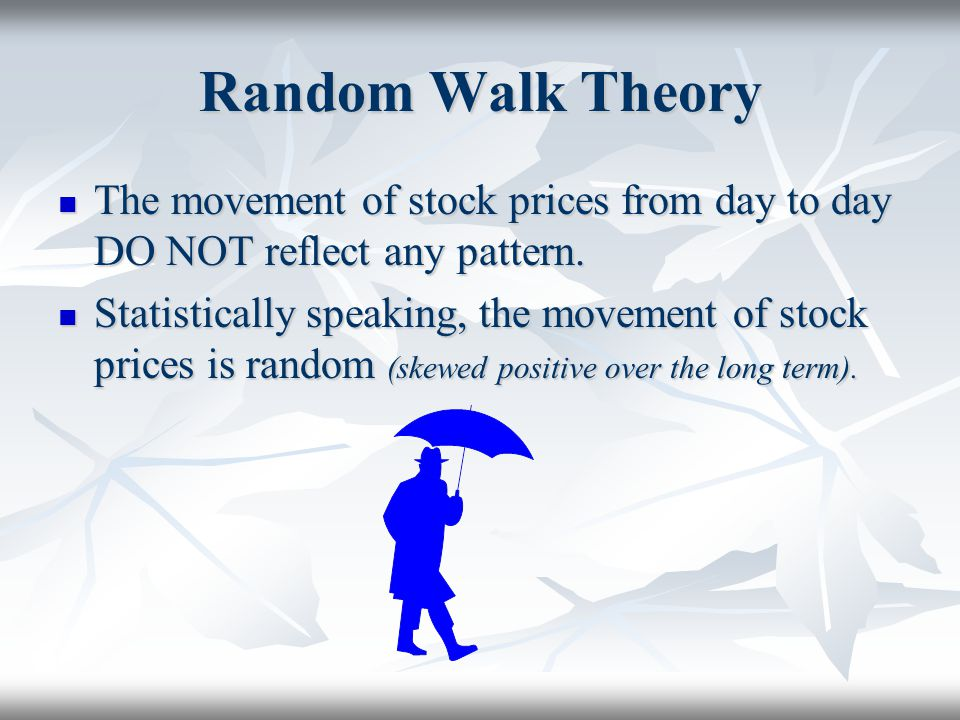 Random Walk Theory The movement of stock prices from day to day DO NOT reflect any pattern. The movement of stock prices from day to day DO NOT reflec