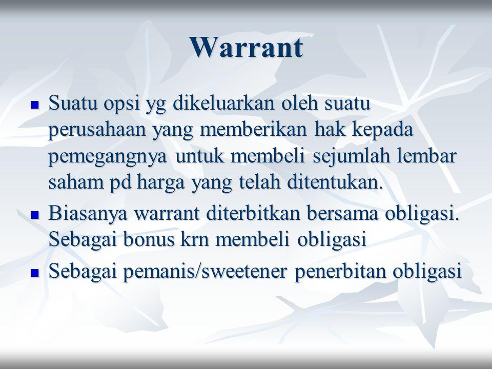 Warrant Suatu opsi yg dikeluarkan oleh suatu perusahaan yang memberikan hak kepada pemegangnya untuk membeli sejumlah lembar saham pd harga yang telah