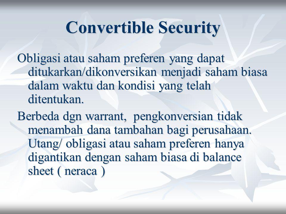 Convertible Security Obligasi atau saham preferen yang dapat ditukarkan/dikonversikan menjadi saham biasa dalam waktu dan kondisi yang telah ditentuka