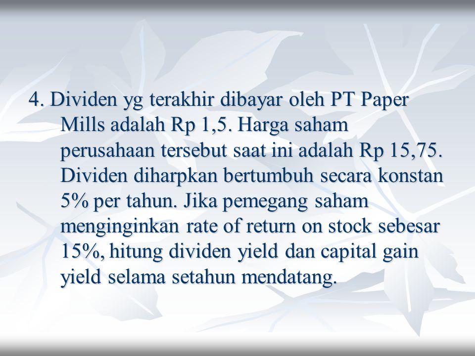 4. Dividen yg terakhir dibayar oleh PT Paper Mills adalah Rp 1,5. Harga saham perusahaan tersebut saat ini adalah Rp 15,75. Dividen diharpkan bertumbu