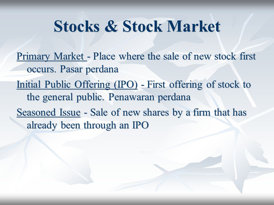 Stocks & Stock Market Primary Market - Place where the sale of new stock first occurs. Pasar perdana Initial Public Offering (IPO) - First offering of