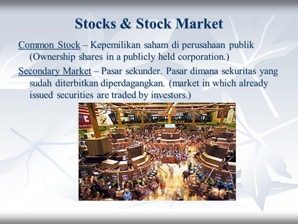 Stocks & Stock Market Common Stock – Kepemilikan saham di perusahaan publik (Ownership shares in a publicly held corporation.) Secondary Market – Pasa
