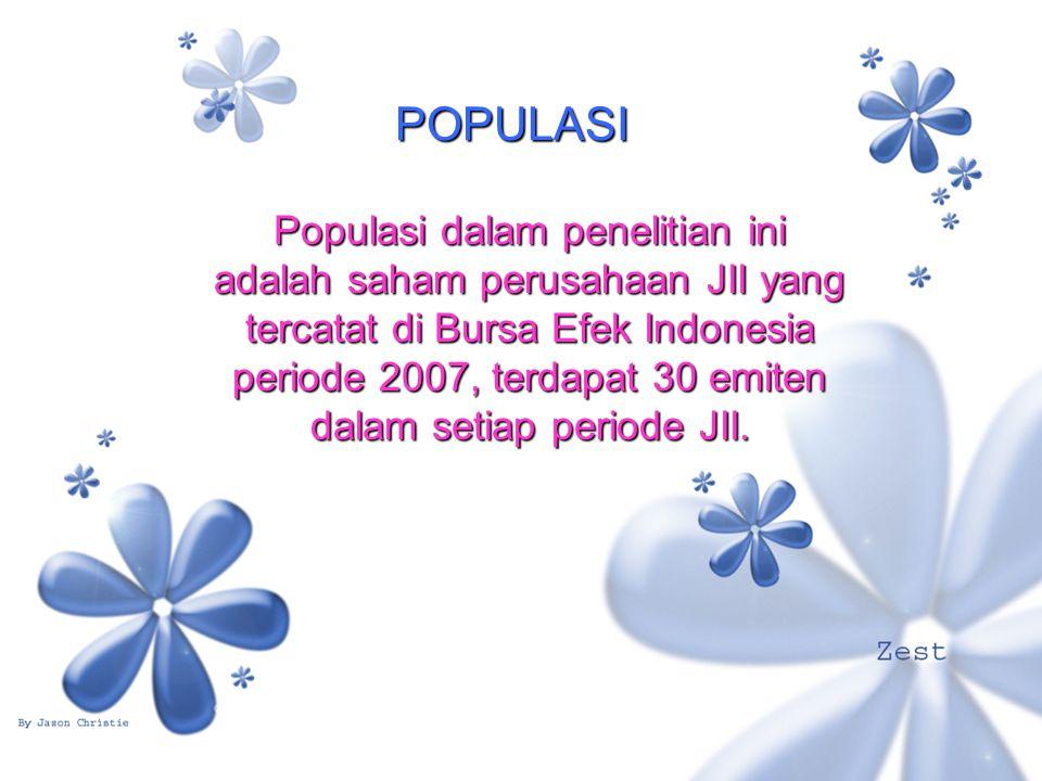 POPULASI Populasi dalam penelitian ini adalah saham perusahaan JII yang tercatat di Bursa Efek Indonesia periode 2007, terdapat 30 emiten dalam setiap