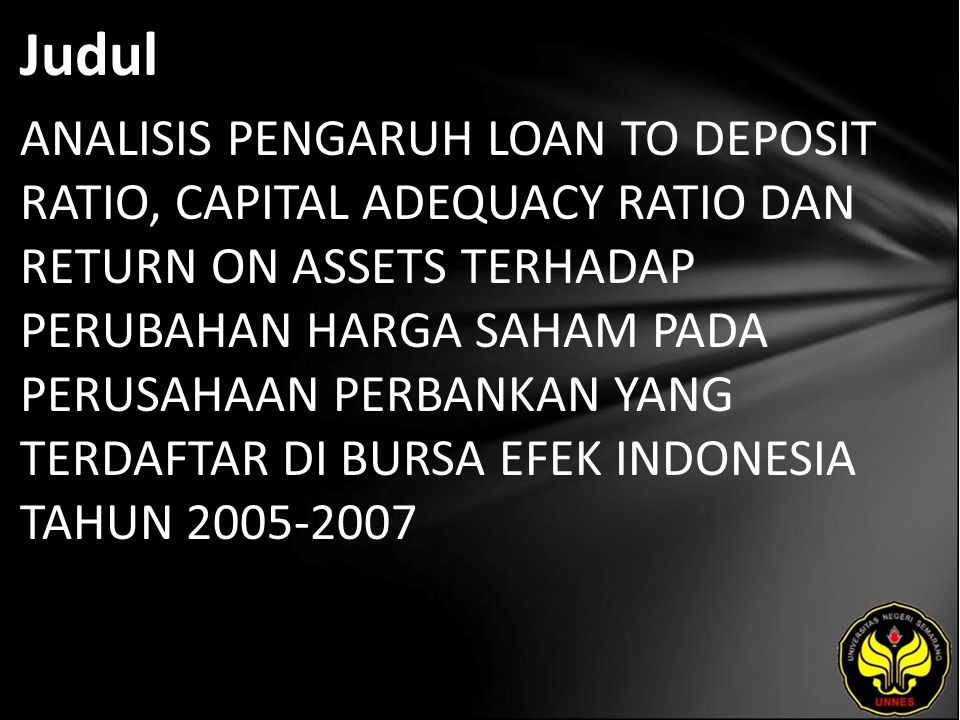 Judul ANALISIS PENGARUH LOAN TO DEPOSIT RATIO, CAPITAL ADEQUACY RATIO DAN RETURN ON ASSETS TERHADAP PERUBAHAN HARGA SAHAM PADA PERUSAHAAN PERBANKAN YANG TERDAFTAR DI BURSA EFEK INDONESIA TAHUN 2005-2007