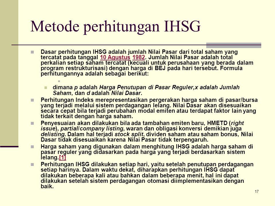 17 Metode perhitungan IHSG Dasar perhitungan IHSG adalah jumlah Nilai Pasar dari total saham yang tercatat pada tanggal 10 Agustus 1982. Jumlah Nilai