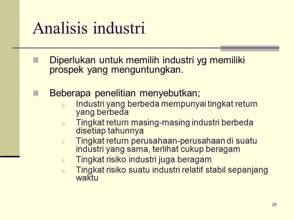 29 Analisis industri Diperlukan untuk memilih industri yg memiliki prospek yang menguntungkan. Beberapa penelitian menyebutkan; a. Industri yang berbe