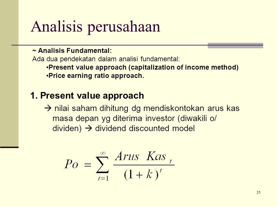 31 Analisis perusahaan 1. Present value approach  nilai saham dihitung dg mendiskontokan arus kas masa depan yg diterima investor (diwakili o/ divide