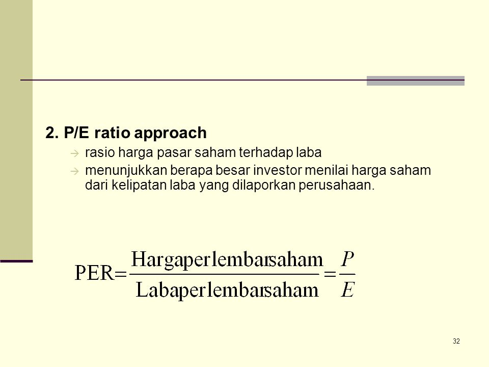 32 2.P/E ratio approach  rasio harga pasar saham terhadap laba  menunjukkan berapa besar investor menilai harga saham dari kelipatan laba yang dilap