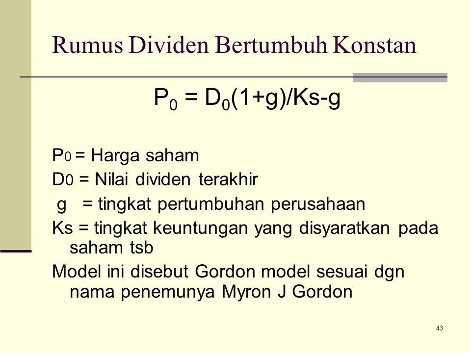 43 Rumus Dividen Bertumbuh Konstan P 0 = D 0 (1+g)/Ks-g P 0 = Harga saham D 0 = Nilai dividen terakhir g = tingkat pertumbuhan perusahaan Ks = tingkat