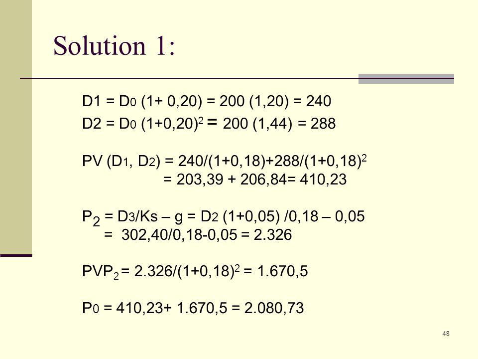 48 Solution 1: D1 = D 0 (1+ 0,20) = 200 (1,20) = 240 D2 = D 0 (1+0,20) 2 = 200 (1,44) = 288 PV (D 1, D 2 ) = 240/(1+0,18)+288/(1+0,18) 2 = 203,39 + 20