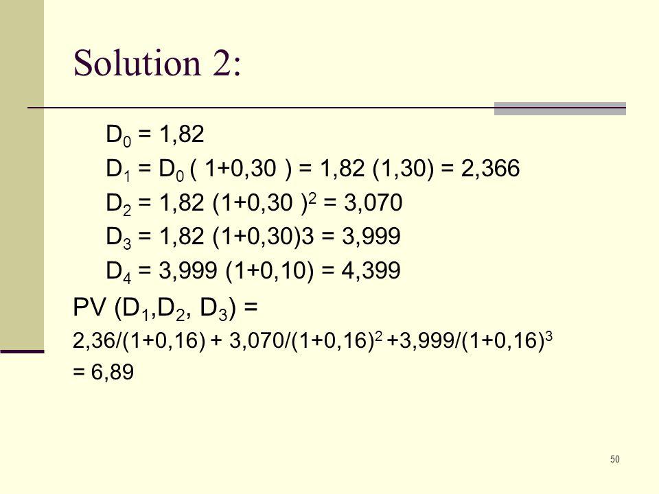 50 Solution 2: D 0 = 1,82 D 1 = D 0 ( 1+0,30 ) = 1,82 (1,30) = 2,366 D 2 = 1,82 (1+0,30 ) 2 = 3,070 D 3 = 1,82 (1+0,30)3 = 3,999 D 4 = 3,999 (1+0,10)