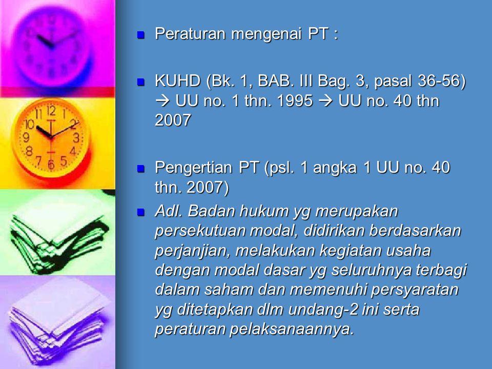 Peraturan mengenai PT : Peraturan mengenai PT : KUHD (Bk. 1, BAB. III Bag. 3, pasal 36-56)  UU no. 1 thn. 1995  UU no. 40 thn 2007 KUHD (Bk. 1, BAB.