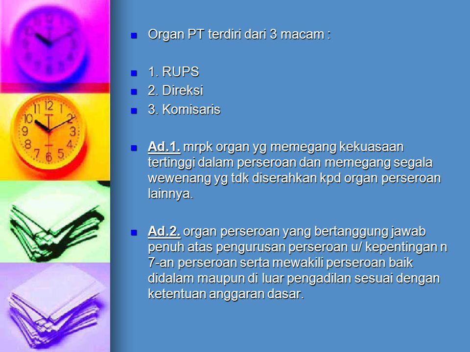 Organ PT terdiri dari 3 macam : Organ PT terdiri dari 3 macam : 1. RUPS 1. RUPS 2. Direksi 2. Direksi 3. Komisaris 3. Komisaris Ad.1. mrpk organ yg me
