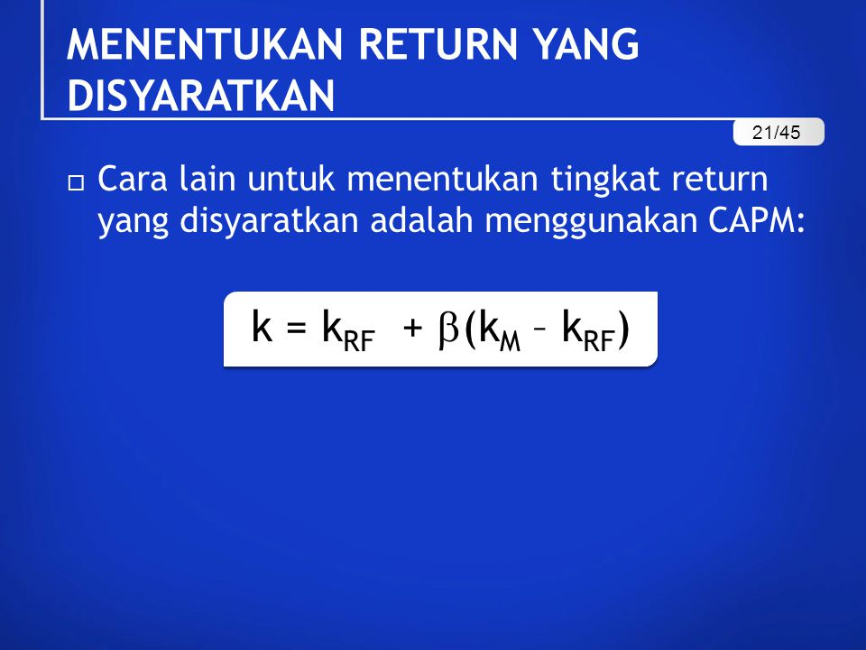  Cara lain untuk menentukan tingkat return yang disyaratkan adalah menggunakan CAPM: k = k RF +  (k M – k RF ) MENENTUKAN RETURN YANG DISYARATKAN 21/45