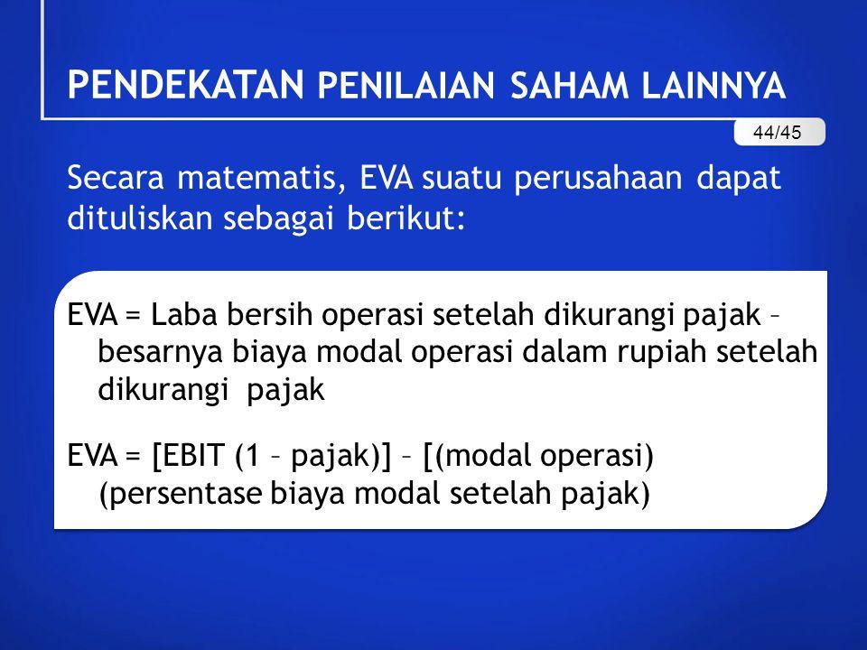 Secara matematis, EVA suatu perusahaan dapat dituliskan sebagai berikut: EVA = Laba bersih operasi setelah dikurangi pajak – besarnya biaya modal operasi dalam rupiah setelah dikurangi pajak EVA = [EBIT (1 – pajak)] – [(modal operasi) (persentase biaya modal setelah pajak) PENDEKATAN PENILAIAN SAHAM LAINNYA 44/45