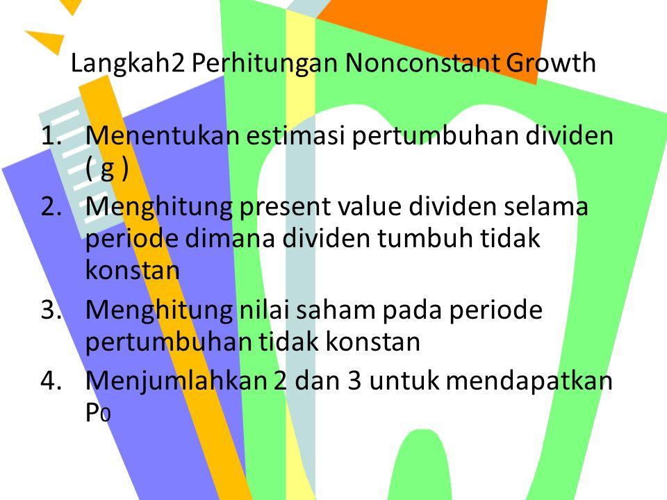 Langkah2 Perhitungan Nonconstant Growth 1.Menentukan estimasi pertumbuhan dividen ( g ) 2.Menghitung present value dividen selama periode dimana divid