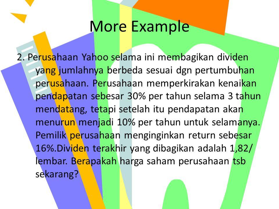 More Example 2. Perusahaan Yahoo selama ini membagikan dividen yang jumlahnya berbeda sesuai dgn pertumbuhan perusahaan. Perusahaan memperkirakan kena
