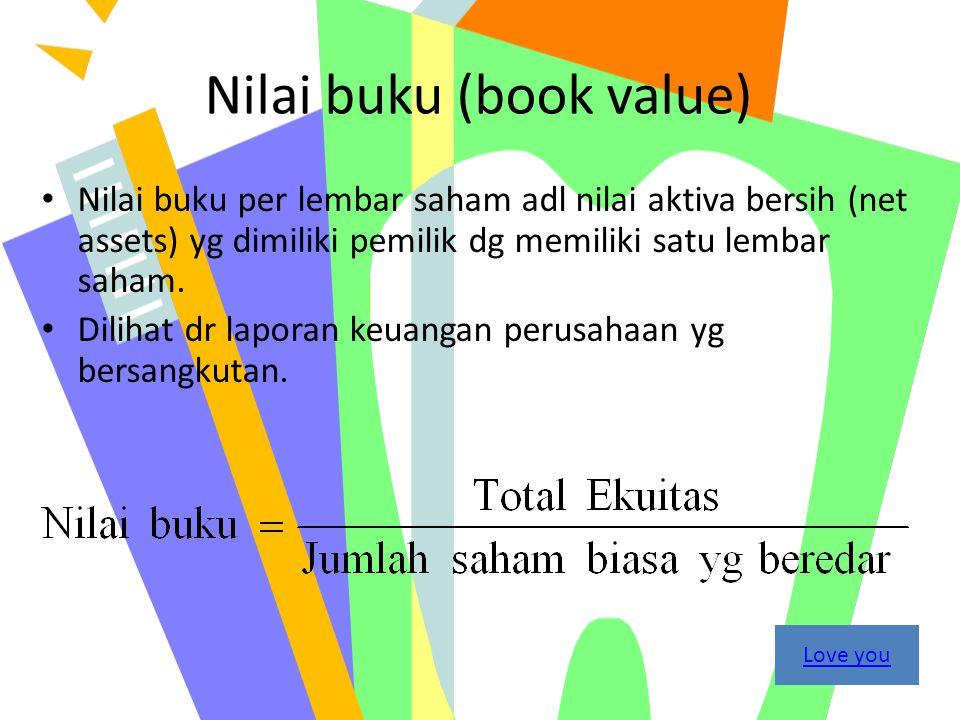 Nilai buku (book value) Nilai buku per lembar saham adl nilai aktiva bersih (net assets) yg dimiliki pemilik dg memiliki satu lembar saham. Dilihat dr