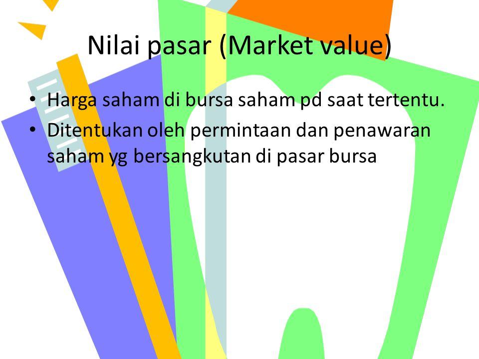 Nilai pasar (Market value) Harga saham di bursa saham pd saat tertentu. Ditentukan oleh permintaan dan penawaran saham yg bersangkutan di pasar bursa