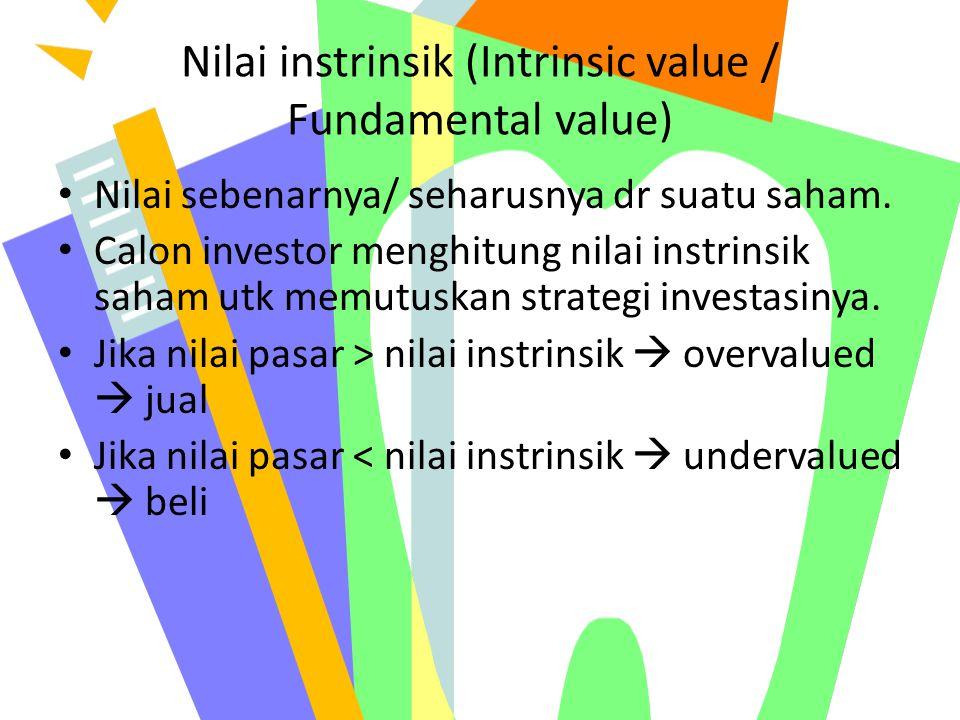 Nilai instrinsik (Intrinsic value / Fundamental value) Nilai sebenarnya/ seharusnya dr suatu saham. Calon investor menghitung nilai instrinsik saham u