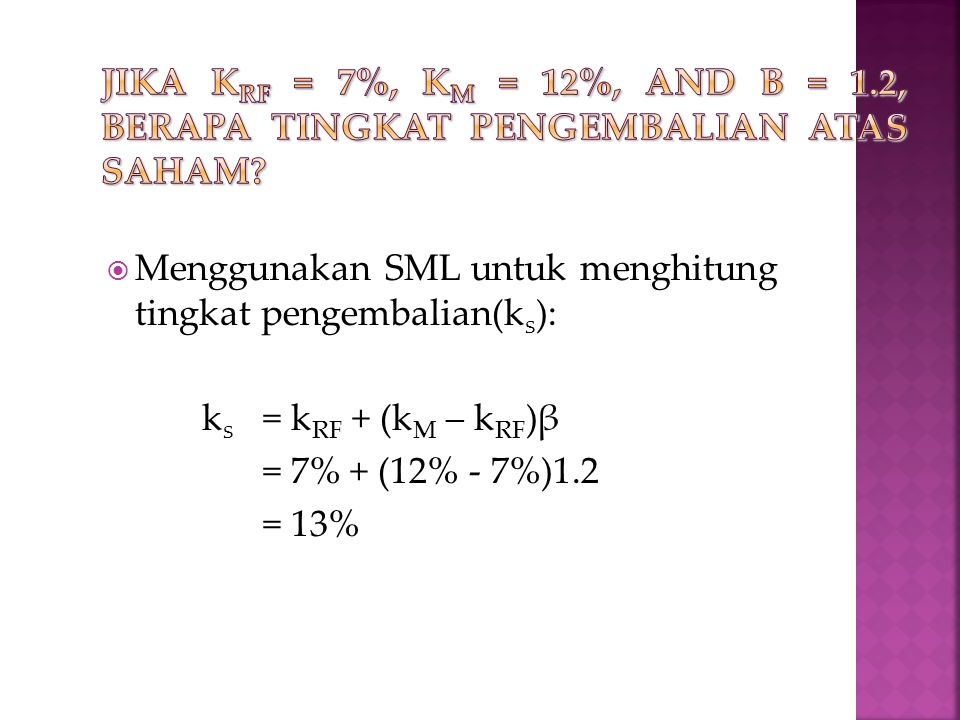  Menggunakan SML untuk menghitung tingkat pengembalian(k s ): k s = k RF + (k M – k RF )β = 7% + (12% - 7%)1.2 = 13%