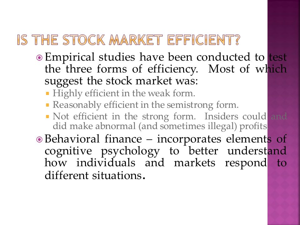  Empirical studies have been conducted to test the three forms of efficiency. Most of which suggest the stock market was:  Highly efficient in the w