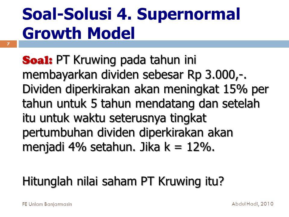 Soal-Solusi 4. Supernormal Growth Model 7 Soal: PT Kruwing pada tahun ini membayarkan dividen sebesar Rp 3.000,-. Dividen diperkirakan akan meningkat