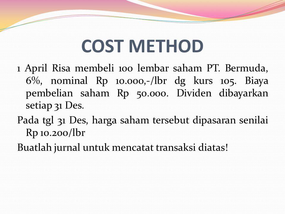 COST METHOD 1 April Risa membeli 100 lembar saham PT. Bermuda, 6%, nominal Rp 10.000,-/lbr dg kurs 105. Biaya pembelian saham Rp 50.000. Dividen dibay