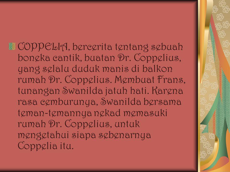 COPPELIA, bercerita tentang sebuah boneka cantik, buatan Dr. Coppelius, yang selalu duduk manis di balkon rumah Dr. Coppelius. Membuat Frans, tunangan