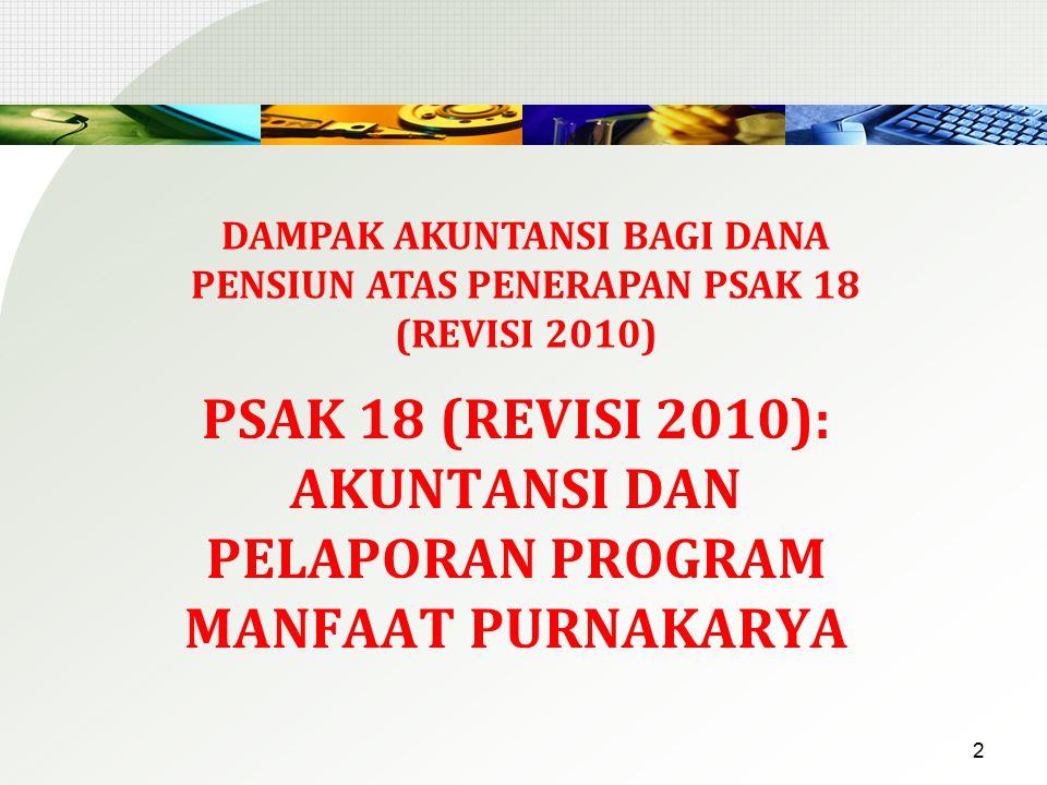 PSAK 18 (REVISI 2010): AKUNTANSI DAN PELAPORAN PROGRAM MANFAAT PURNAKARYA 2 DAMPAK AKUNTANSI BAGI DANA PENSIUN ATAS PENERAPAN PSAK 18 (REVISI 2010)