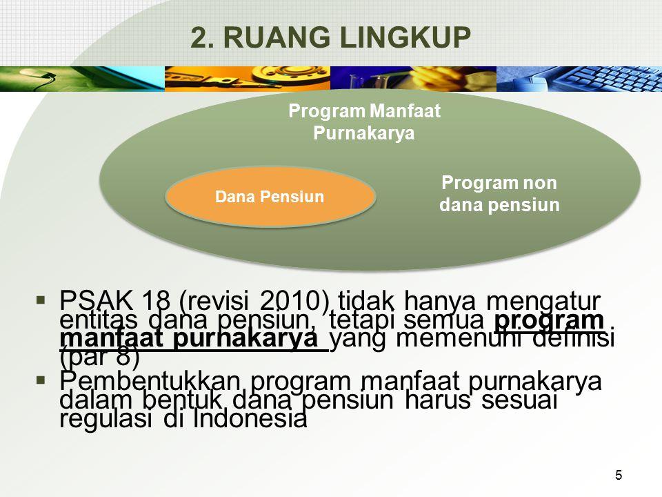 2. RUANG LINGKUP  PSAK 18 (revisi 2010) tidak hanya mengatur entitas dana pensiun, tetapi semua program manfaat purnakarya yang memenuhi definisi (pa