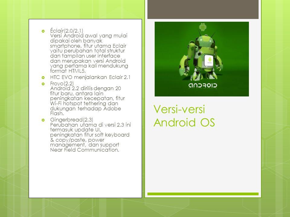  Éclair(2.0/2.1) Versi Android awal yang mulai dipakai oleh banyak smartphone, fitur utama Eclair yaitu perubahan total struktur dan tampilan user interface dan merupakan versi Android yang pertama kali mendukung format HTML5.