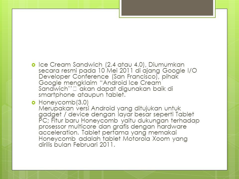  Ice Cream Sandwich (2.4 atau 4.0), Diumumkan secara resmi pada 10 Mei 2011 di ajang Google I/O Developer Conference (San Francisco), pihak Google mengklaim Android Ice Cream Sandwich'' akan dapat digunakan baik di smartphone ataupun tablet.