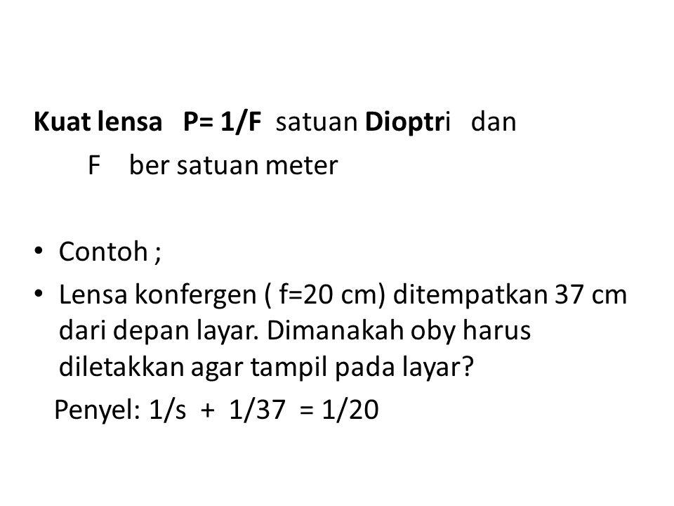 Kuat lensa P= 1/F satuan Dioptri dan F ber satuan meter Contoh ; Lensa konfergen ( f=20 cm) ditempatkan 37 cm dari depan layar. Dimanakah oby harus di