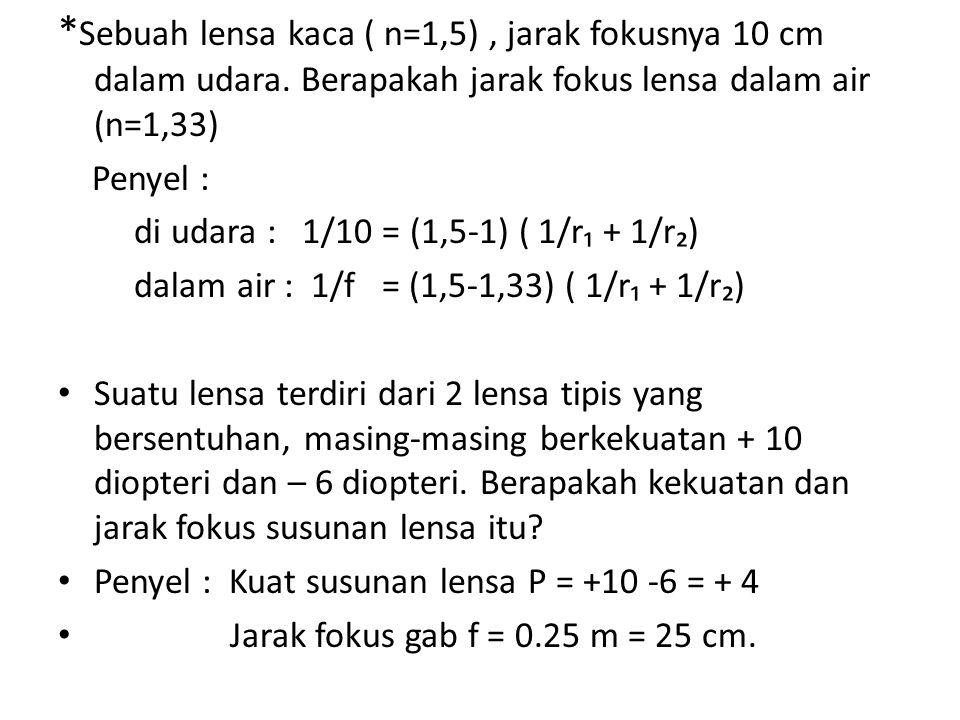 * Sebuah lensa kaca ( n=1,5), jarak fokusnya 10 cm dalam udara. Berapakah jarak fokus lensa dalam air (n=1,33) Penyel : di udara : 1/10 = (1,5-1) ( 1/