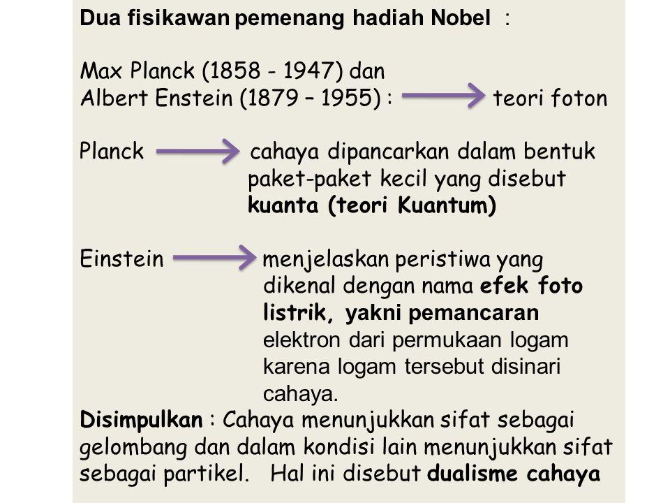 Dua fisikawan pemenang hadiah Nobel : Max Planck (1858 - 1947) dan Albert Enstein (1879 – 1955) : teori foton Planck cahaya dipancarkan dalam bentuk p