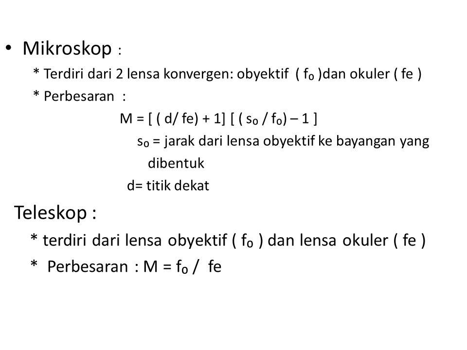 Mikroskop : * Terdiri dari 2 lensa konvergen: obyektif ( f₀ )dan okuler ( fe ) * Perbesaran : M = [ ( d/ fe) + 1] [ ( s₀ / f₀) – 1 ] s₀ = jarak dari l
