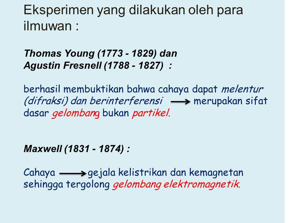 Eksperimen yang dilakukan oleh para ilmuwan : Thomas Young (1773 - 1829) dan Agustin Fresnell (1788 - 1827) : berhasil membuktikan bahwa cahaya dapat
