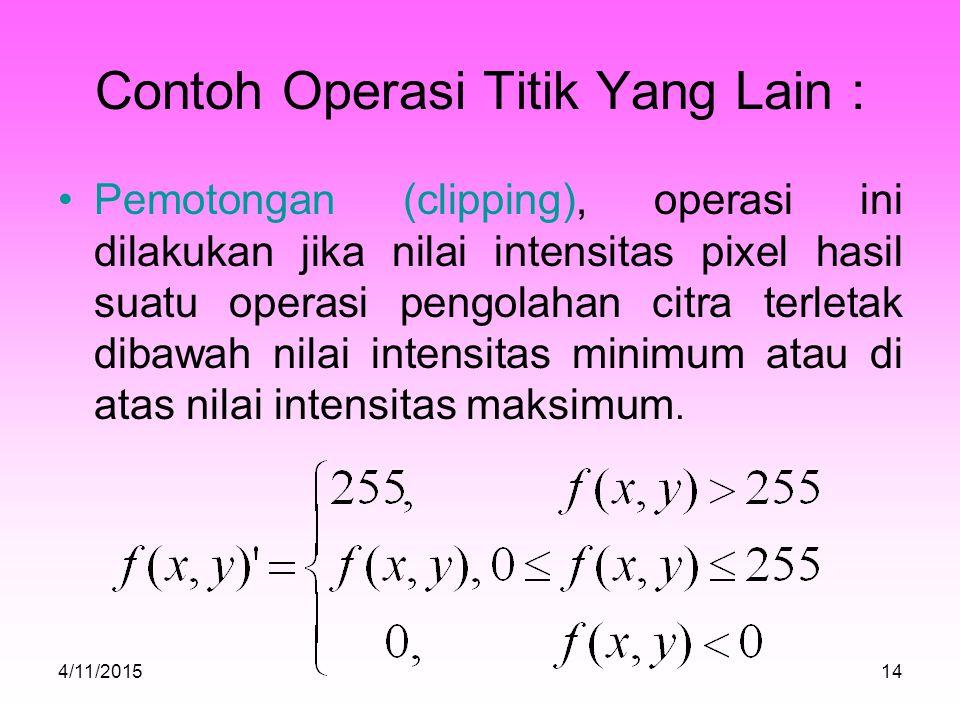 Contoh Operasi Titik Yang Lain : Pemotongan (clipping), operasi ini dilakukan jika nilai intensitas pixel hasil suatu operasi pengolahan citra terletak dibawah nilai intensitas minimum atau di atas nilai intensitas maksimum.