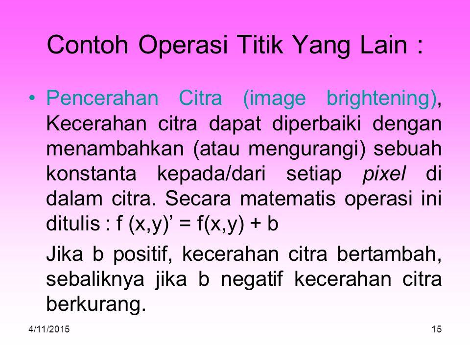 Contoh Operasi Titik Yang Lain : Pencerahan Citra (image brightening), Kecerahan citra dapat diperbaiki dengan menambahkan (atau mengurangi) sebuah konstanta kepada/dari setiap pixel di dalam citra.