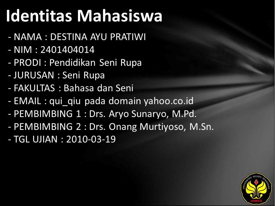Identitas Mahasiswa - NAMA : DESTINA AYU PRATIWI - NIM : 2401404014 - PRODI : Pendidikan Seni Rupa - JURUSAN : Seni Rupa - FAKULTAS : Bahasa dan Seni - EMAIL : qui_qiu pada domain yahoo.co.id - PEMBIMBING 1 : Drs.