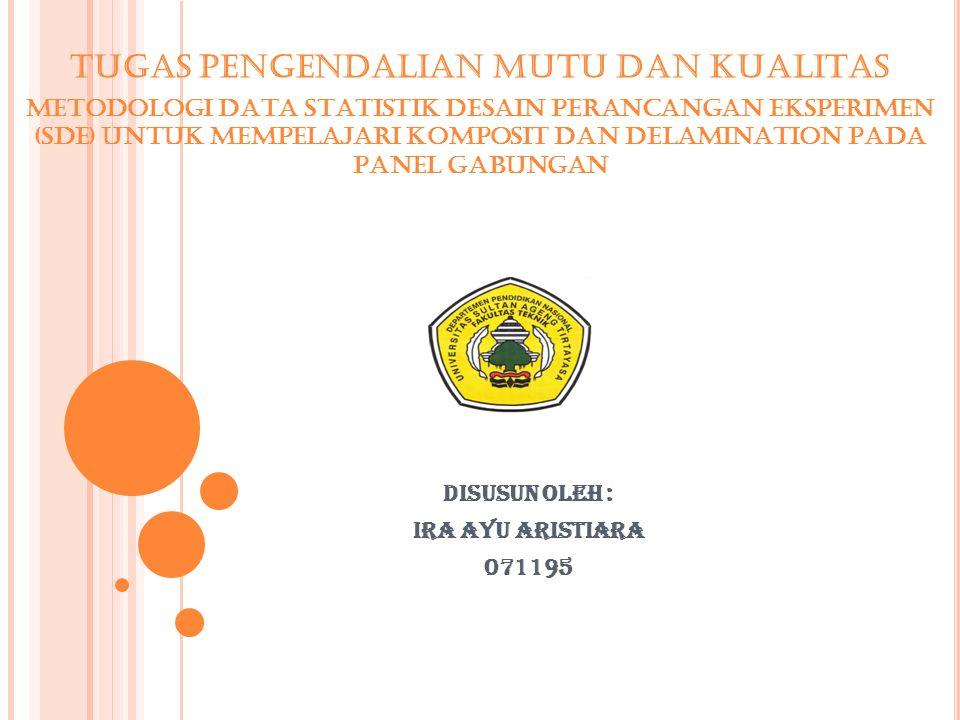 Disusun oleh : Ira Ayu Aristiara 071195 TUGAS PENGENDALIAN MUTU DAN KUALITAS METODOLOGI DATA STATISTIK DESAIN PERANCANGAN EKSPERIMEN (SDE) UNTUK MEMPELAJARI KOMPOSIT DAN DELAMINATION PADA PANEL GABUNGAN
