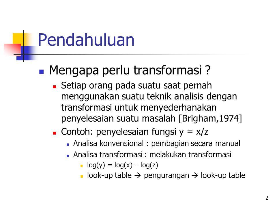 3 Pendahuluan Transformasi juga diperlukan bila kita ingin mengetahui suatu informasi tertentu yang tidak tersedia sebelumnya Contoh : jika ingin mengetahui informasi frekuensi kita memerlukan transformasi Fourier Jika ingin mengetahui informasi tentang kombinasi skala dan frekuensi kita memerlukan transformasi wavelet
