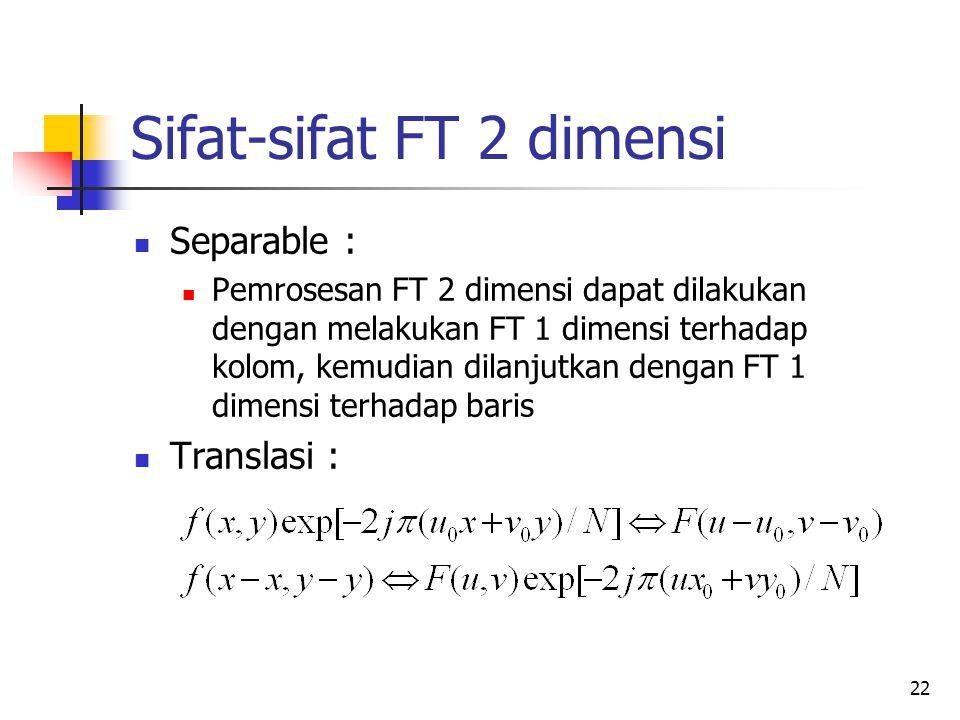 22 Sifat-sifat FT 2 dimensi Separable : Pemrosesan FT 2 dimensi dapat dilakukan dengan melakukan FT 1 dimensi terhadap kolom, kemudian dilanjutkan den
