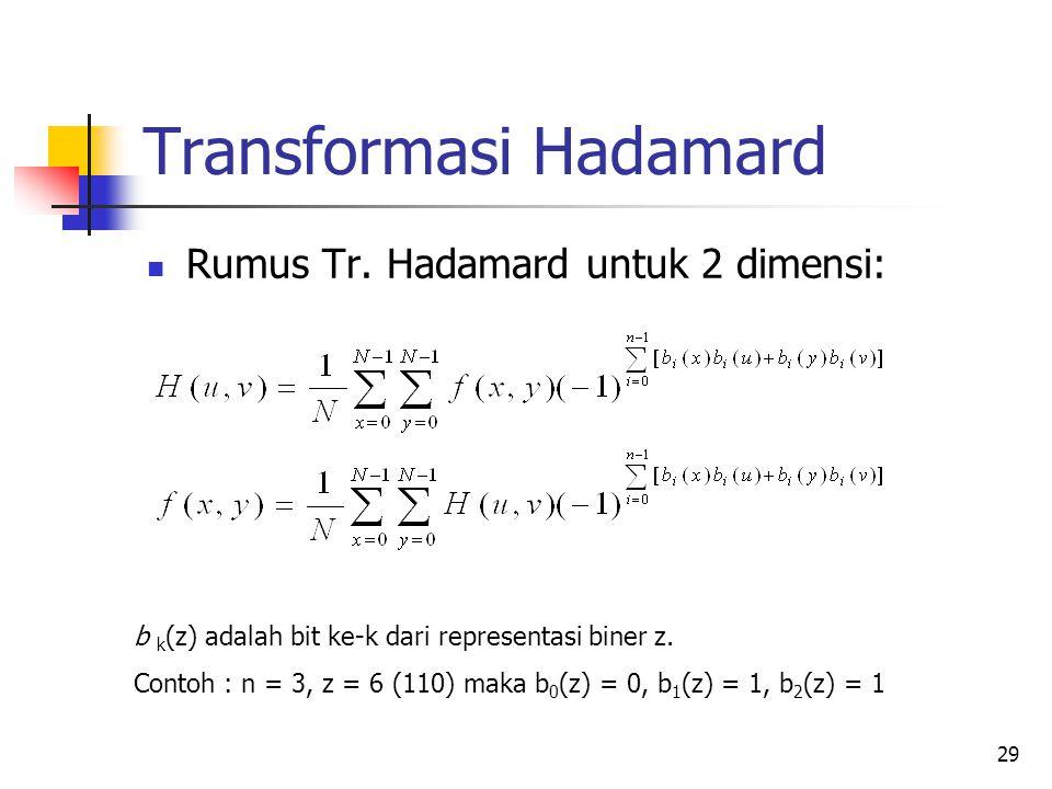 29 Transformasi Hadamard Rumus Tr. Hadamard untuk 2 dimensi: b k (z) adalah bit ke-k dari representasi biner z. Contoh : n = 3, z = 6 (110) maka b 0 (