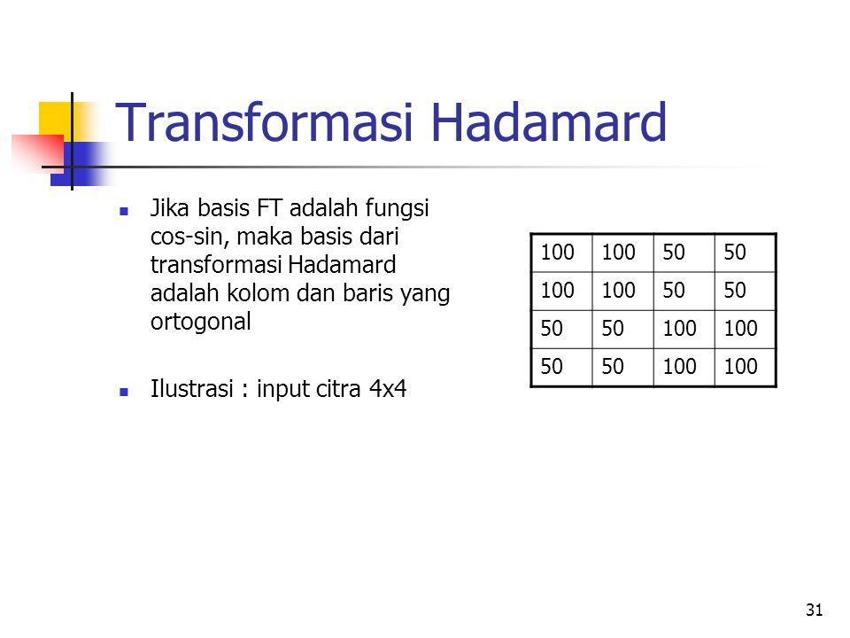 31 Transformasi Hadamard Jika basis FT adalah fungsi cos-sin, maka basis dari transformasi Hadamard adalah kolom dan baris yang ortogonal Ilustrasi :
