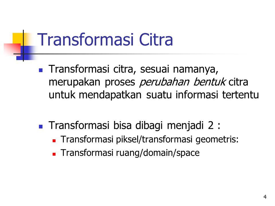 5 Transformasi Piksel Transformasi piksel masih bermain di ruang/domain yang sama (domain spasial), hanya posisi piksel yang kadang diubah Contoh: rotasi, translasi, scaling, invers, shear, dll.