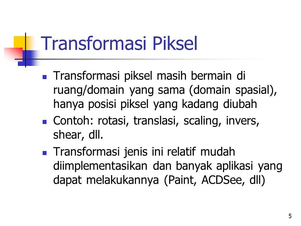 5 Transformasi Piksel Transformasi piksel masih bermain di ruang/domain yang sama (domain spasial), hanya posisi piksel yang kadang diubah Contoh: rot